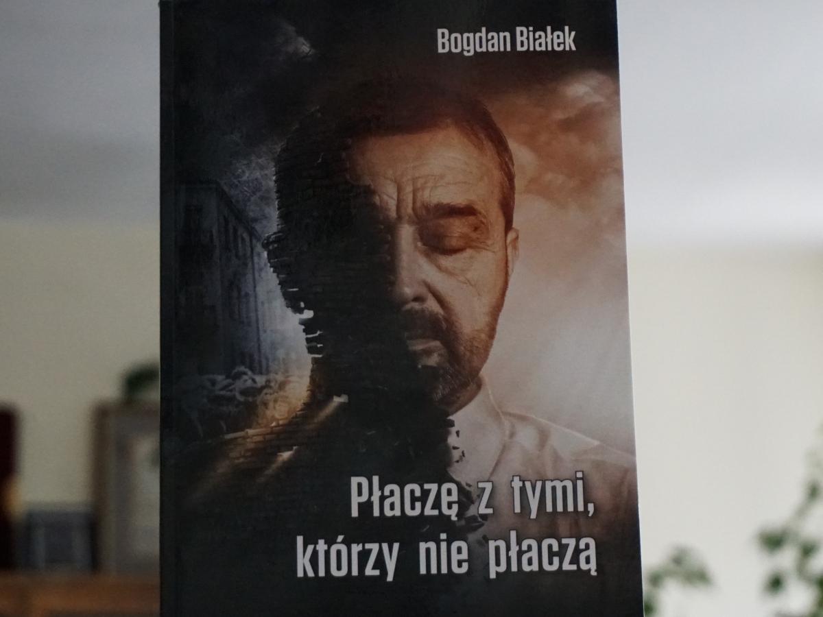 """Bogdan Białek, """"Płaczę z tymi, którzy nie płaczą"""""""