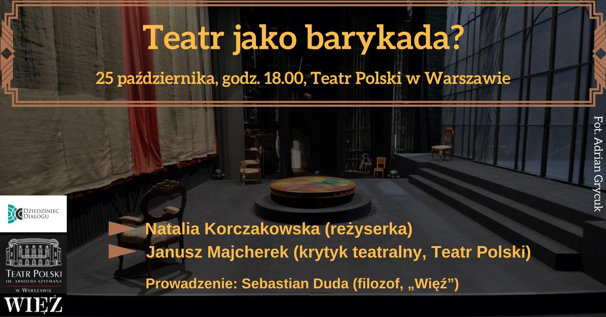 """Teatr jako barykada: Natalia Korczakowska (reżyserka), Janusz Majcherek (krytyk teatralny), Sebastian Duda (filozof, """"Więź""""). Teatr Polski w Warszawie, 25 października, godz. 18"""