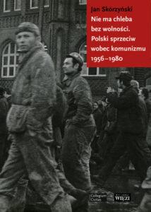 """Jan Skórzyński, """"Nie ma chleba bez wolności. Polski sprzeciw wobec komunizmu 1956-1980"""""""