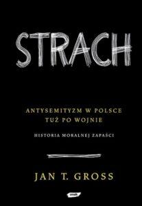 """Jan Tomasz Gross, """"Strach. Antysemityzm w Polsce tuż po wojnie. Historia moralnej zapaści"""", Znak, Kraków 2008"""