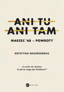 """Krystyna Naszkowska, """"Ani tu, ani tam. Marzec'68 – powroty"""", Wielka Litera, Warszawa 2018"""