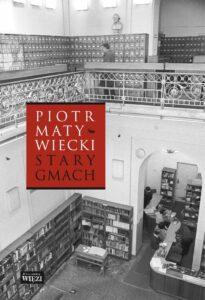 """Piotr Matywiecki, """"Stary gmach"""", Wydawnictwo Więź, Warszawa 2016"""