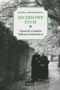 """Izabela Broszkowska z Żółtowskich, """"Szczęśliwe życie. Opowieść o księdzu Tadeuszu Fedorowiczu"""", Biblioteka WIĘZI, Warszawa 2018."""