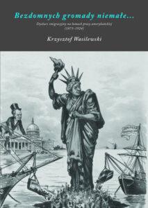 """Krzysztof Wasilewski, """"Bezdomnych gromady niemałe… Dyskurs imigracyjny na łamach prasy amerykańskiej (1875-1924)"""""""