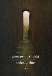 """Wiesław Myśliwski, """"Ucho igielne"""", Wydawnictwo Znak, Kraków 2018"""