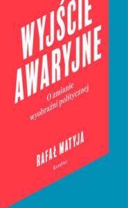 """Rafał Matyja, """"Wyjście awaryjne. O zmianie wyobraźni politycznej"""""""