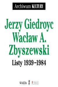 """Jerzy Giedroyc, Wacław A. Zbyszewski. Listy 1939-1984"""""""