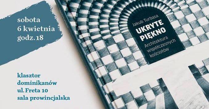 """Spotkanie z Jakubem Turbasą wokół książki """"Ukryte Piękno. Architektura współczesnych kościołów"""", 6 kwietnia 2019 r."""