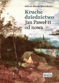 """Ks. Alfred M. Wierzbicki, """"Kruche dziedzictwo. Jan Paweł II od nowa"""", Wydawnictwo Więź, Warszawa 2018"""