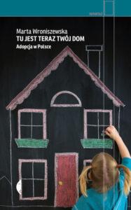 """Marta Wroniszewska, """"Tu jest teraz twój dom. Adopcja w Polsce"""""""
