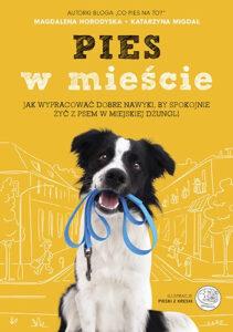 """Magdalena Horodyska, Katarzyna Migdał, """"Pies w mieście. Jak wypracować dobre nawyki, by spokojnie żyć z psem w miejskiej dżungli"""""""